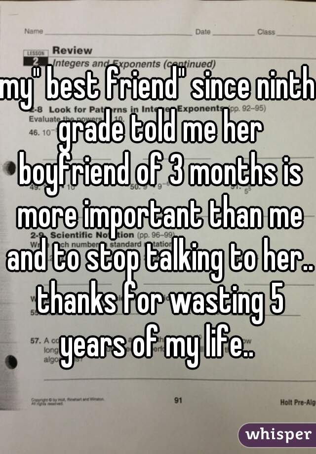 """my"""" best friend"""" since ninth grade told me her boyfriend of 3 months is more important than me and to stop talking to her.. thanks for wasting 5 years of my life.."""
