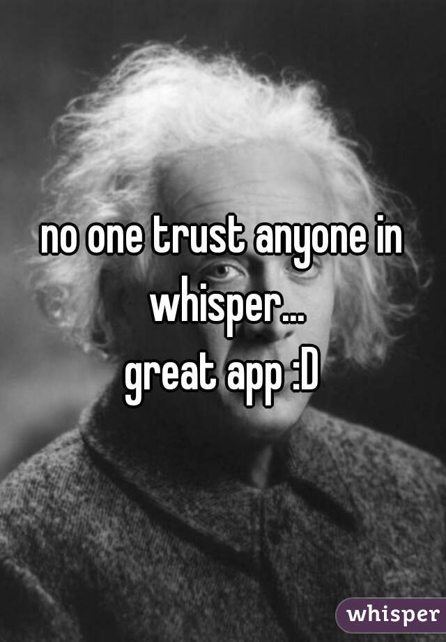 no one trust anyone in whisper... great app :D