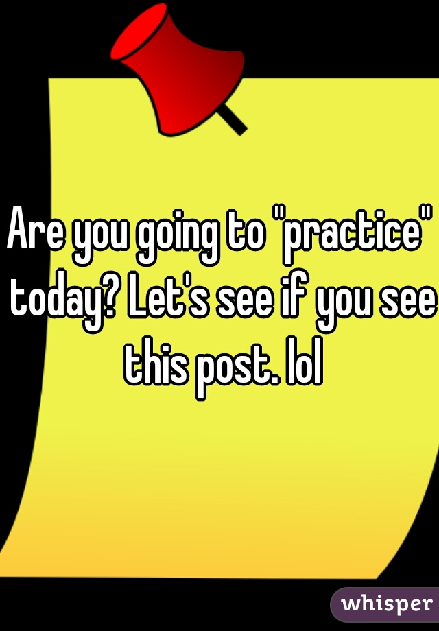 "Are you going to ""practice"" today? Let's see if you see this post. lol"