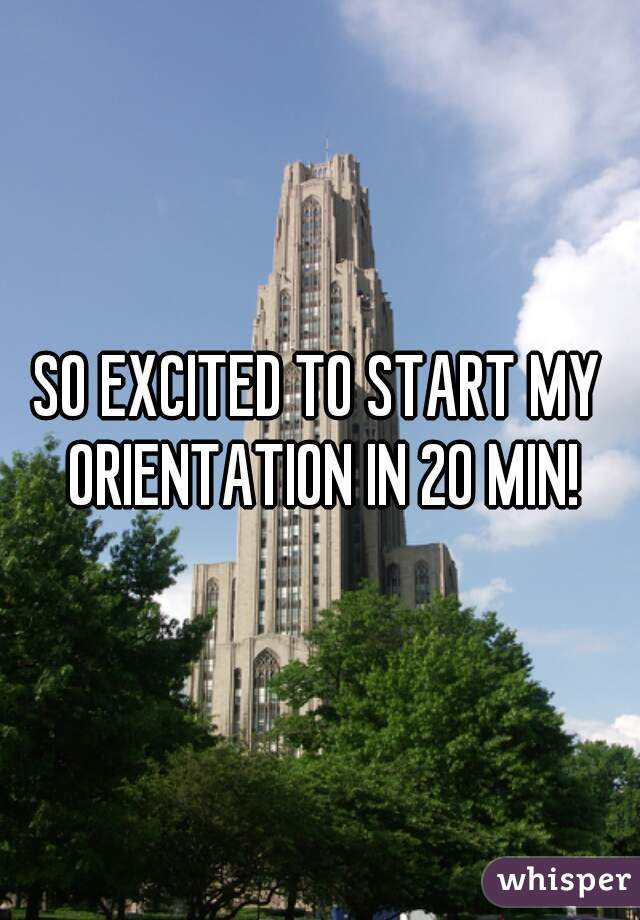 SO EXCITED TO START MY ORIENTATION IN 20 MIN!