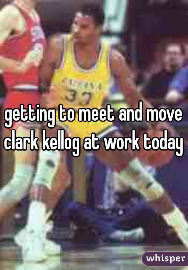 getting to meet and move clark kellog at work today