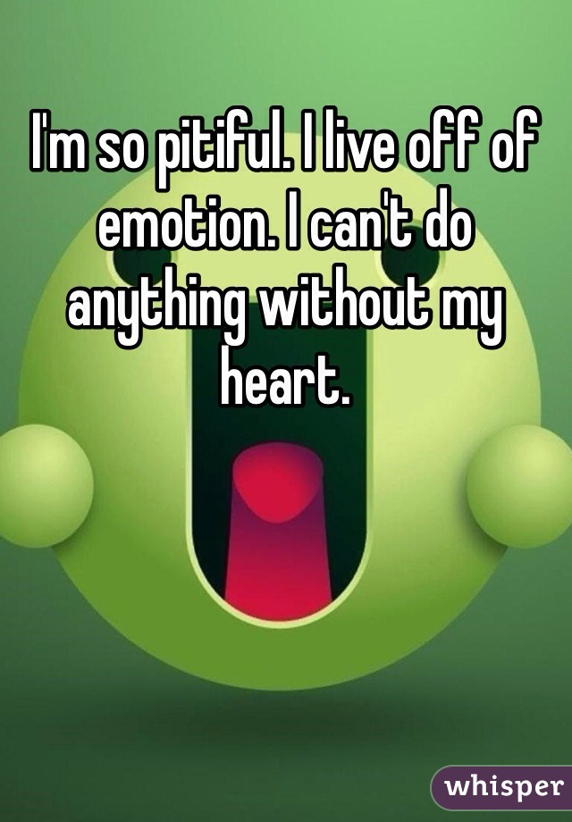 I'm so pitiful. I live off of emotion. I can't do anything without my heart.