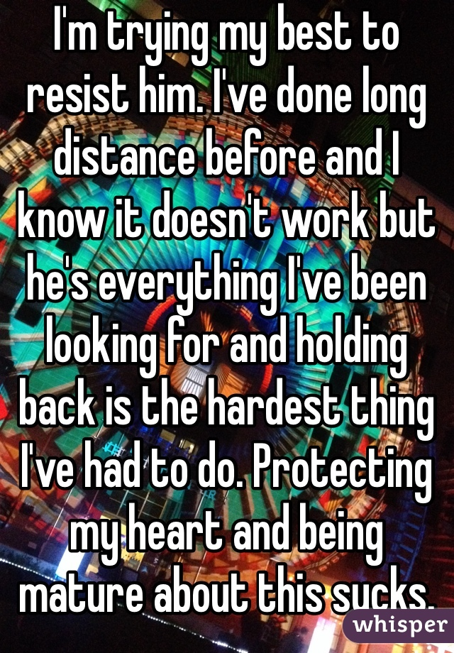 I'm trying my best to resist him. I've done long distance before and I know it doesn't work but he's everything I've been looking for and holding back is the hardest thing I've had to do. Protecting my heart and being mature about this sucks.