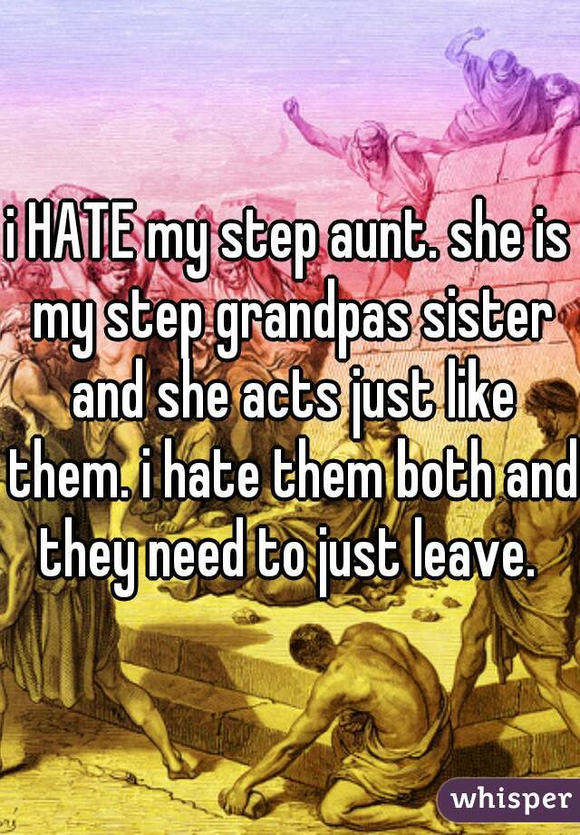 i HATE my step aunt. she is my step grandpas sister and she acts just like them. i hate them both and they need to just leave.
