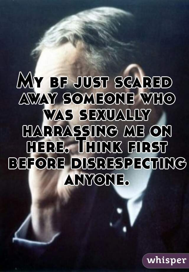 My bf just scared away someone who was sexually harrassing me on here. Think first before disrespecting anyone.