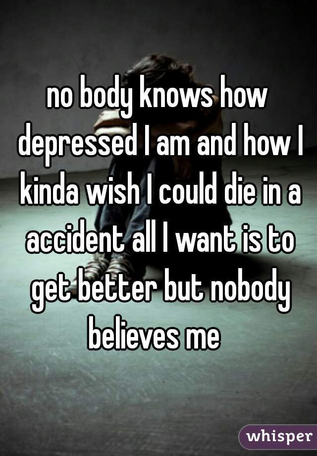 no body knows how depressed I am and how I kinda wish I could die in a accident all I want is to get better but nobody believes me