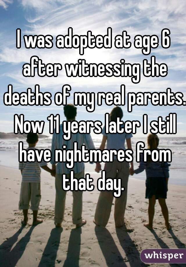 I was adopted at age 6 after witnessing the deaths of my real parents. Now 11 years later I still have nightmares from that day.
