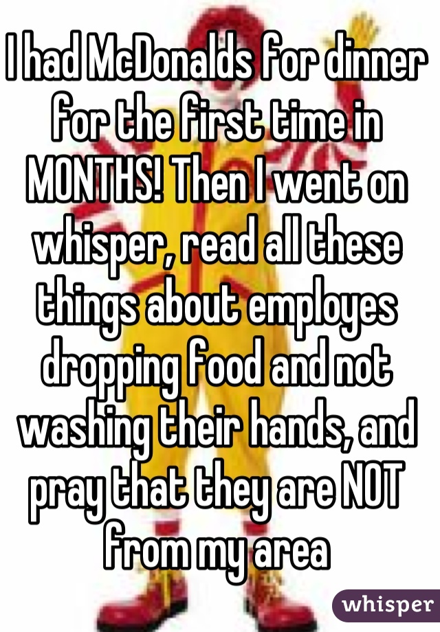I had McDonalds for dinner for the first time in MONTHS! Then I went on whisper, read all these things about employes dropping food and not washing their hands, and pray that they are NOT from my area
