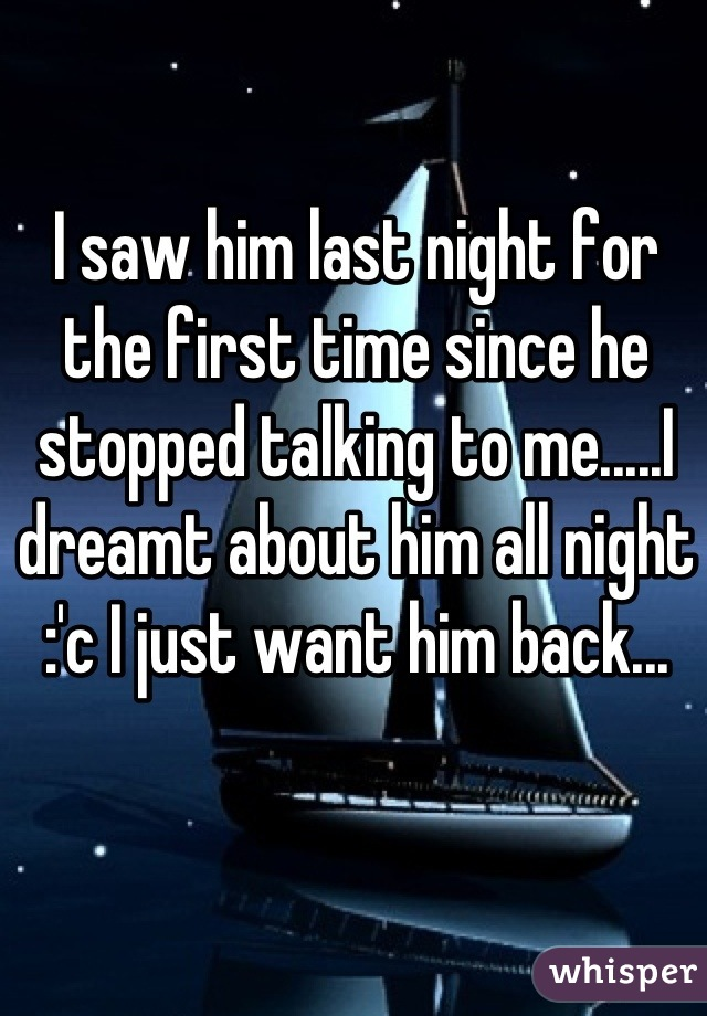 I saw him last night for the first time since he stopped talking to me.....I dreamt about him all night :'c I just want him back...