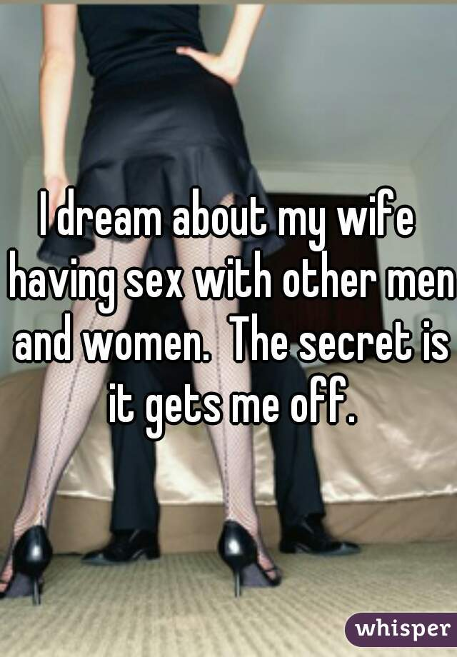 I dream about my wife having sex with other men and women.  The secret is it gets me off.
