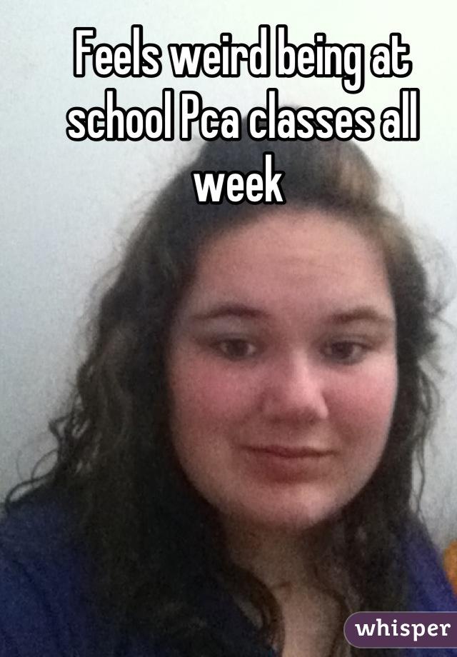 Feels weird being at school Pca classes all week