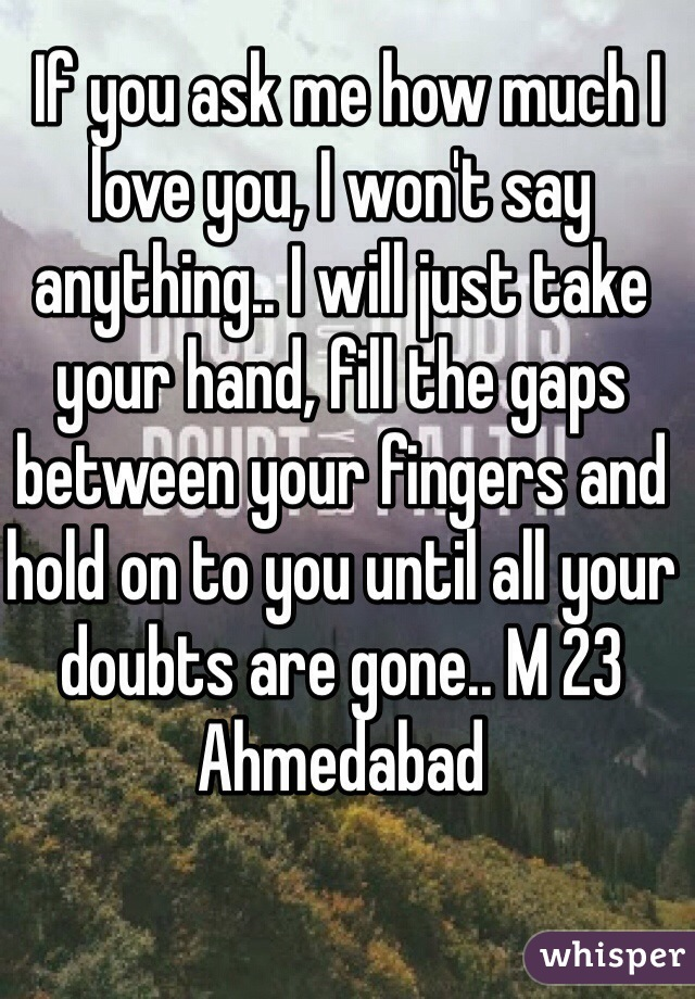 If you ask me how much I love you, I won't say anything.. I will just take your hand, fill the gaps between your fingers and hold on to you until all your doubts are gone.. M 23 Ahmedabad