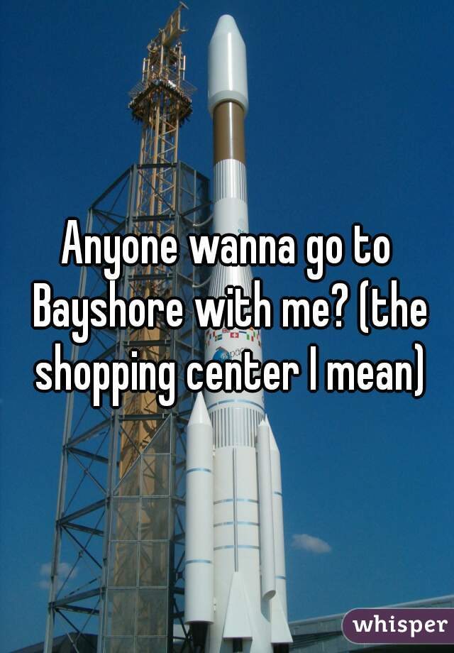 Anyone wanna go to Bayshore with me? (the shopping center I mean)