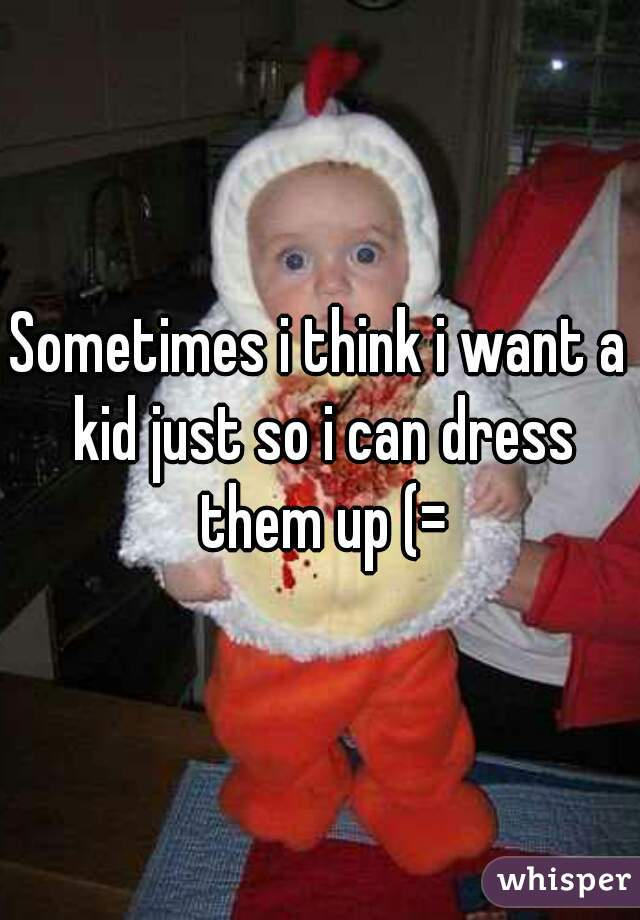 Sometimes i think i want a kid just so i can dress them up (=