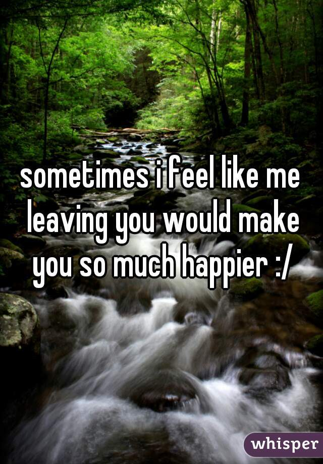 sometimes i feel like me leaving you would make you so much happier :/