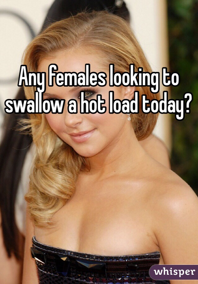 Any females looking to swallow a hot load today?