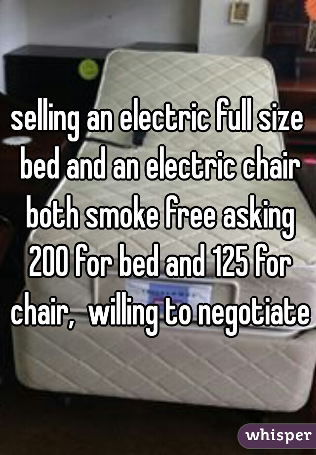 selling an electric full size bed and an electric chair both smoke free asking 200 for bed and 125 for chair,  willing to negotiate