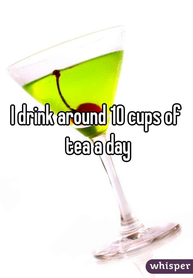 I drink around 10 cups of tea a day