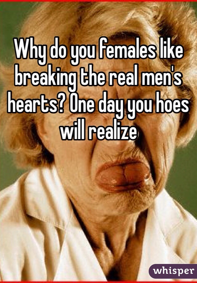 Why do you females like breaking the real men's hearts? One day you hoes will realize