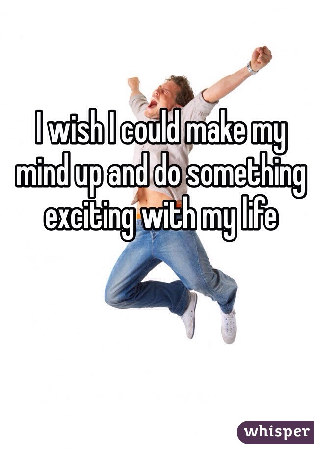 I wish I could make my mind up and do something exciting with my life