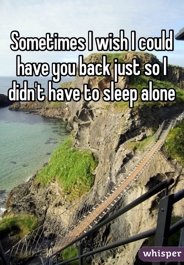 Sometimes I wish I could have you back just so I didn't have to sleep alone
