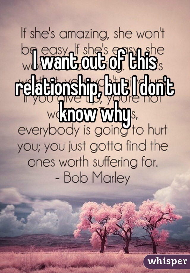 I want out of this relationship, but I don't know why