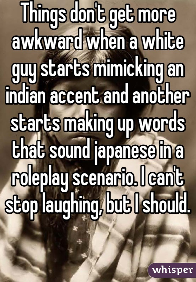 Things don't get more awkward when a white guy starts mimicking an indian accent and another starts making up words that sound japanese in a roleplay scenario. I can't stop laughing, but I should.