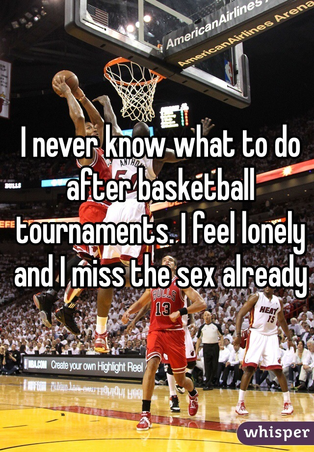 I never know what to do after basketball tournaments. I feel lonely and I miss the sex already
