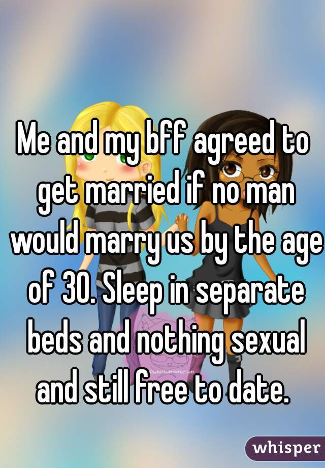 Me and my bff agreed to get married if no man would marry us by the age of 30. Sleep in separate beds and nothing sexual and still free to date.