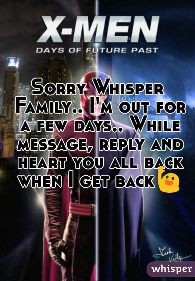 Sorry Whisper Family.. I'm out for a few days.. While message, reply and heart you all back when I get back🙋