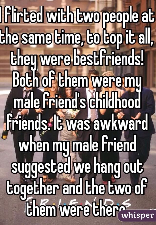 I flirted with two people at the same time, to top it all, they were bestfriends! Both of them were my male friend's childhood friends. It was awkward when my male friend suggested we hang out together and the two of them were there.