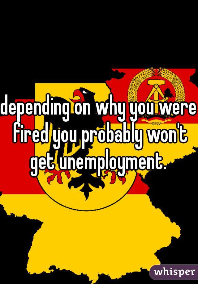 depending on why you were fired you probably won't get unemployment.