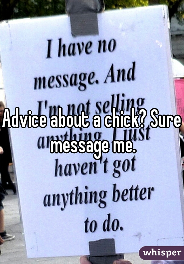 Advice about a chick? Sure message me.