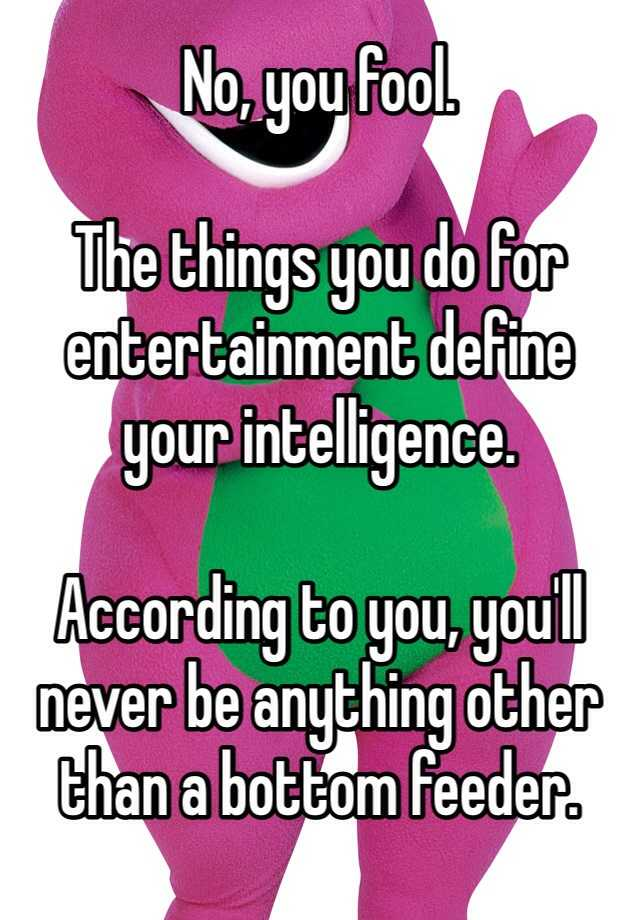 Charming The Things You Do For Entertainment Define Your Intelligence. According To  You, Youu0027ll Never Be Anything Other Than A Bottom Feeder.
