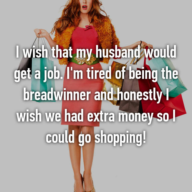 I wish that my husband would get a job. I'm tired of being the breadwinner and honestly I wish we had extra money so I could go shopping!