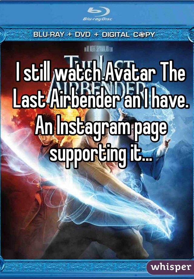 I still watch Avatar The Last Airbender an I have. An Instagram page supporting it...