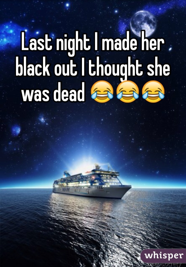 Last night I made her black out I thought she was dead 😂😂😂