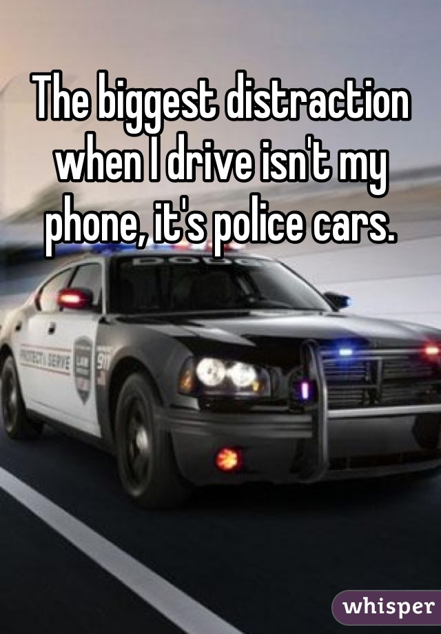 The biggest distraction when I drive isn't my phone, it's police cars.