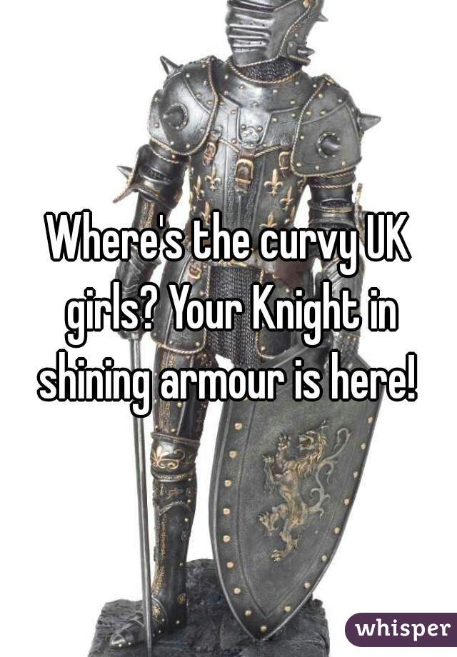 Where's the curvy UK girls? Your Knight in shining armour is here!