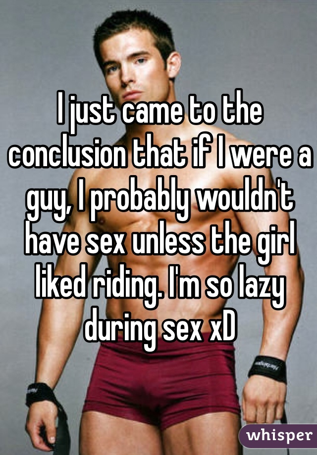 I just came to the conclusion that if I were a guy, I probably wouldn't have sex unless the girl liked riding. I'm so lazy during sex xD