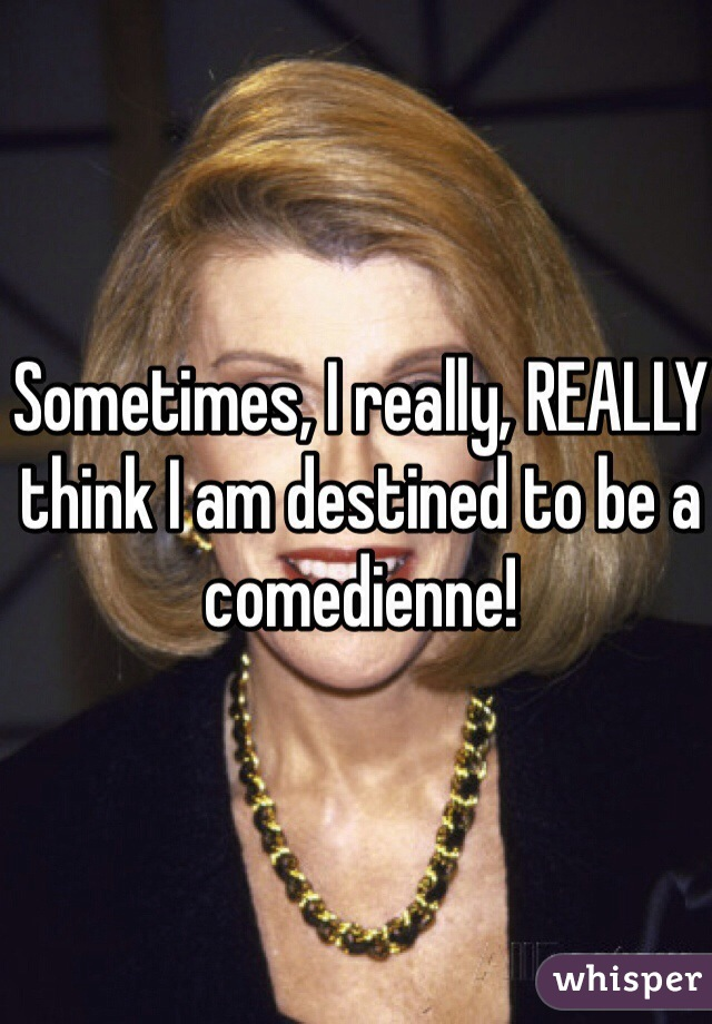 Sometimes, I really, REALLY think I am destined to be a comedienne!