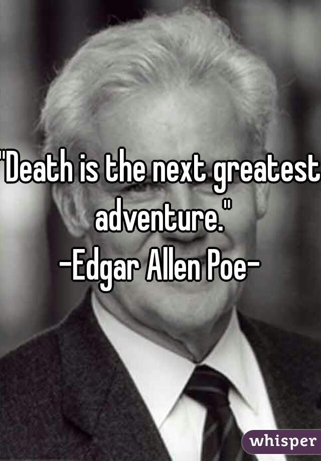 """Death is the next greatest adventure."" -Edgar Allen Poe-"