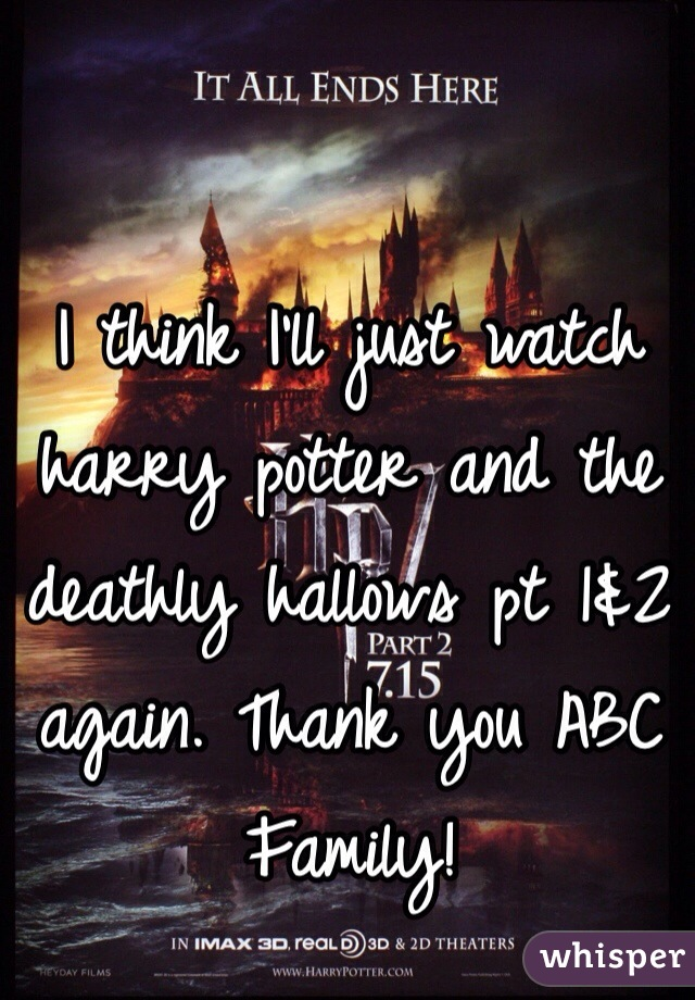 I think I'll just watch harry potter and the deathly hallows pt 1&2 again. Thank you ABC Family!