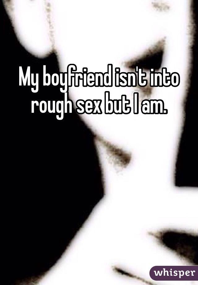 My boyfriend isn't into rough sex but I am.