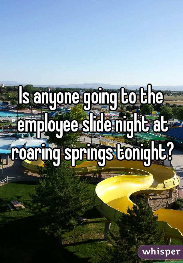 Is anyone going to the employee slide night at roaring springs tonight?
