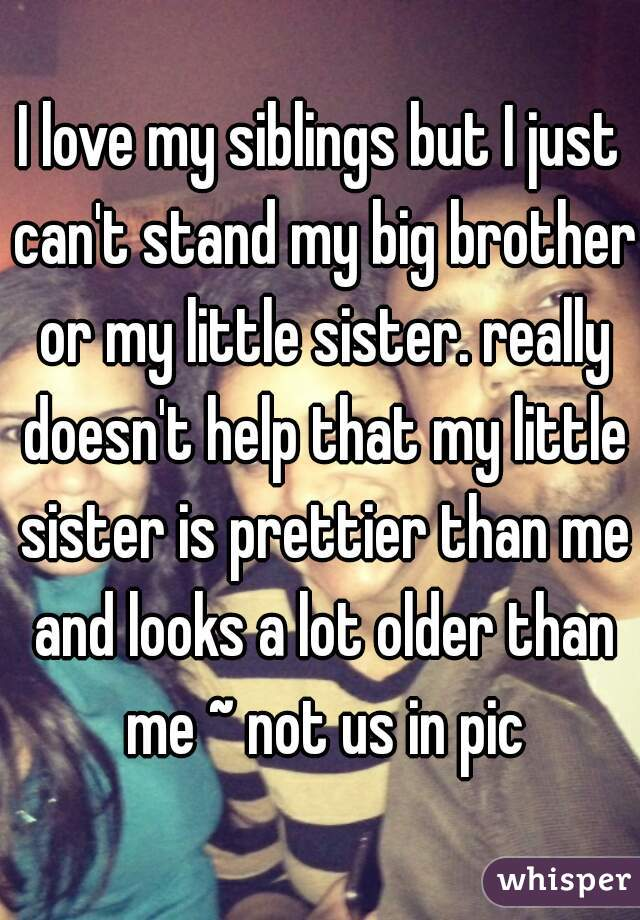 I love my siblings but I just can't stand my big brother or my little sister. really doesn't help that my little sister is prettier than me and looks a lot older than me ~ not us in pic