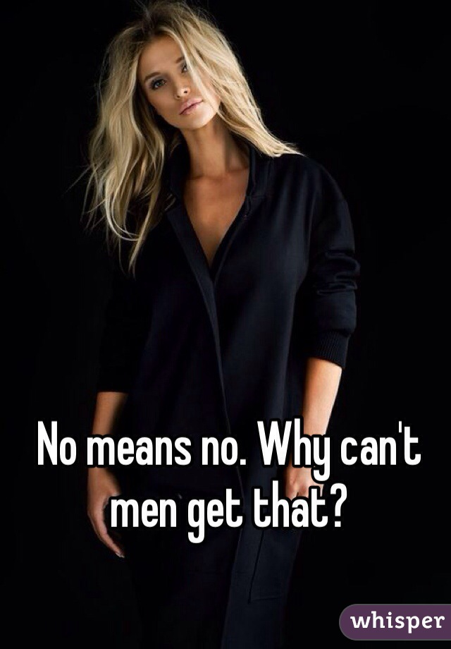 No means no. Why can't men get that?