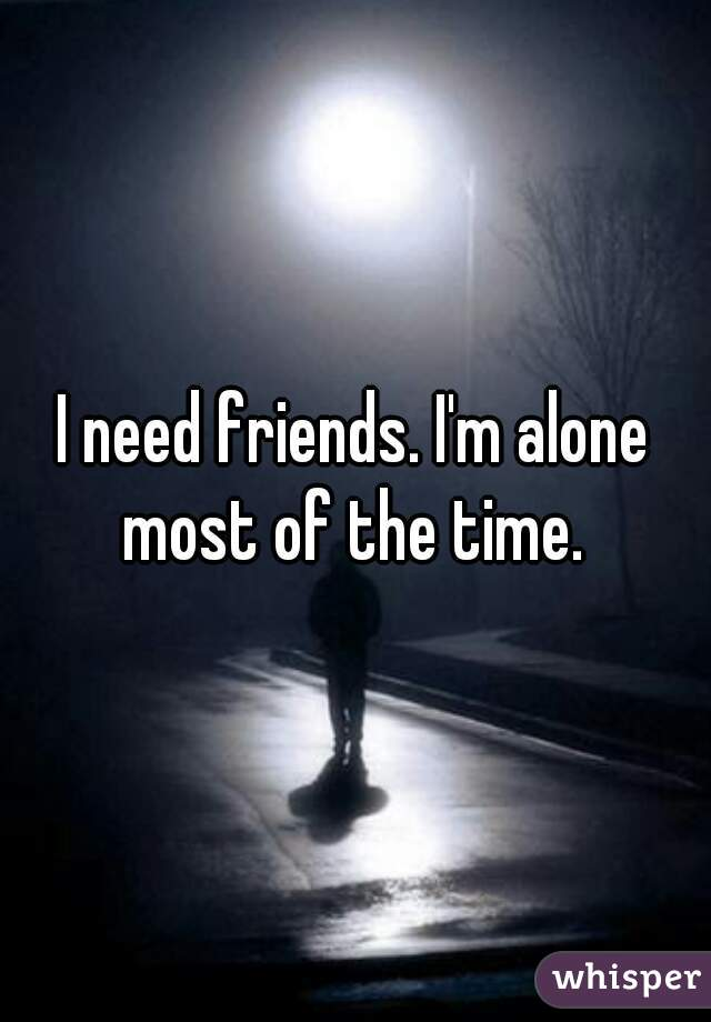I need friends. I'm alone most of the time.