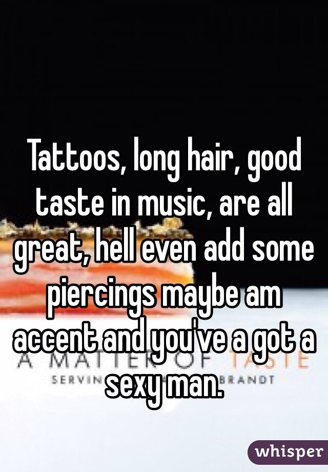 Tattoos, long hair, good taste in music, are all great, hell even add some piercings maybe am accent and you've a got a sexy man.