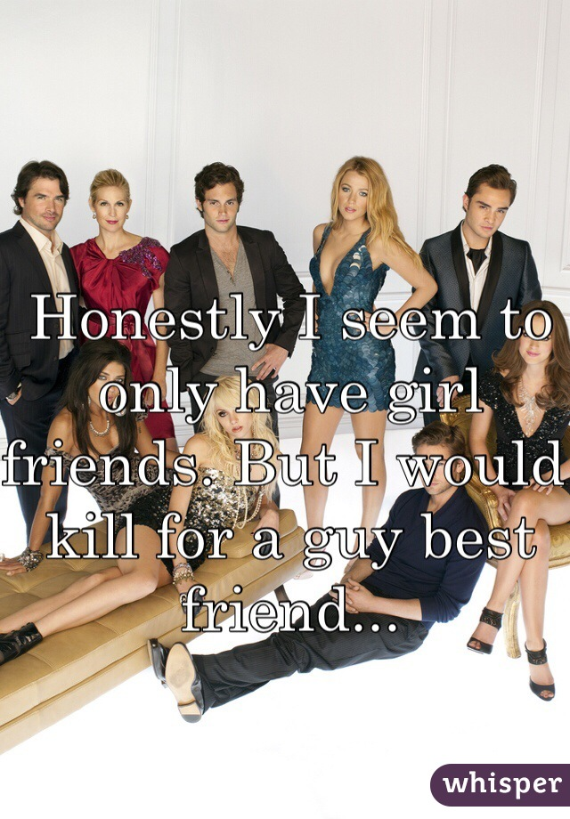 Honestly I seem to only have girl friends. But I would kill for a guy best friend...